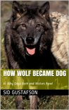 How Wolf Became Dog (The Short Stories of Sid Gustafson)