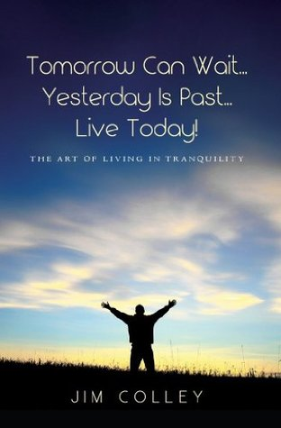 Tomorrow Can Wait...Yesterday Is Past...Live Today!: The Art of Living in Tranquility