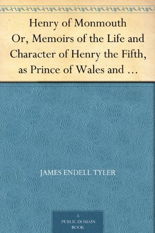 Henry of Monmouth Or, Memoirs of the Life and Character of Henry the Fifth, as Prince of Wales and King of England Volume 1
