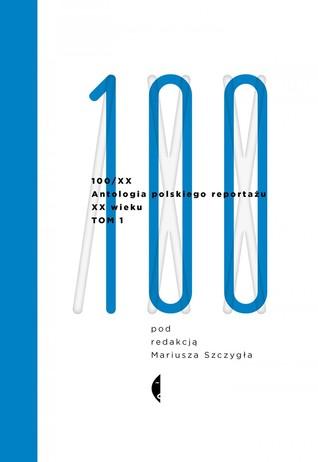 100/XX. Antologia polskiego reportażu XX wieku. Tom 1: 1901-1965