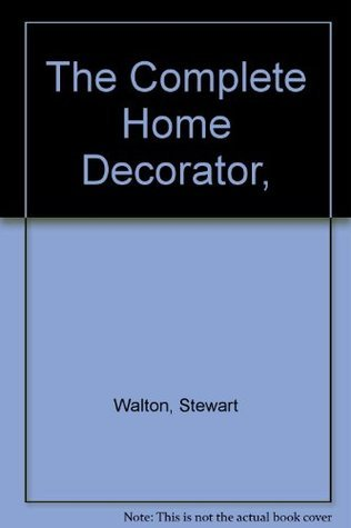 The Complete Home Decorator, Over 200 Practical Projects to Transform Your Home, with more than 1,000 Photographs