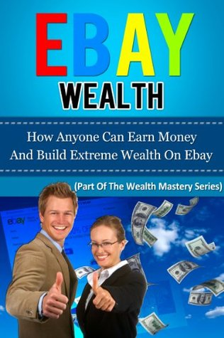 EBAY WEALTH - How Anyone Can Earn Money And Build Extreme Wealth On Ebay
