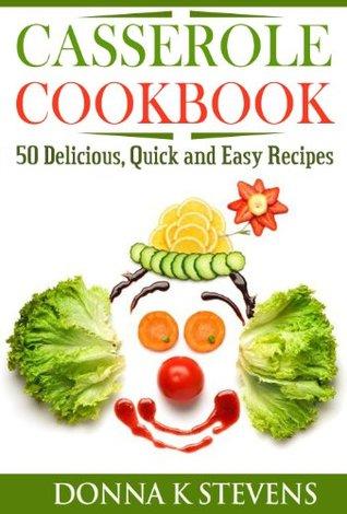 Casserole Cookbook: 50 Delicious, Quick and Easy Recipes