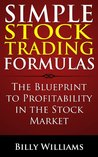 Simple Stock Trading Formulas: The Blueprint To Profitability In The The Stock Market