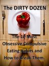 Dirty Dozen -Top 12 Obsession Complusive Eating Habits and How To Break Free
