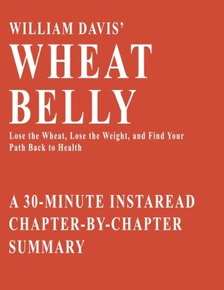 Wheat Belly by William Davis MD - A 30-minute Chapter-by-Chapter Summary: Lose the Wheat, Lose the Weight, and Find Your Path Back To Health