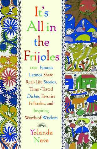 It's All In The Frijoles: 100 Famous Latinos Share Real Life Stories Time-Tested Dichos, Favorite Folktales, and Inspiring Words of Wisdom