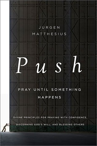 PUSH: Pray Until Something Happens: Divine Principles for Praying with Confidence, Discerning God's Will, and Blessing Others