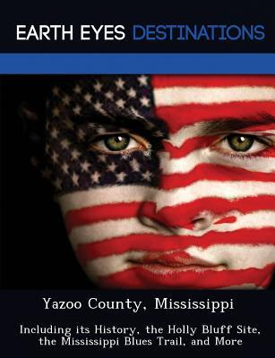 Yazoo County, Mississippi: Including Its History, the Holly Bluff Site, the Mississippi Blues Trail, and More