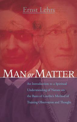Man or Matter: An Introduction to a Spiritual Understanding of Nature on the Basis of Goethe's Method of Training Observation and Thought