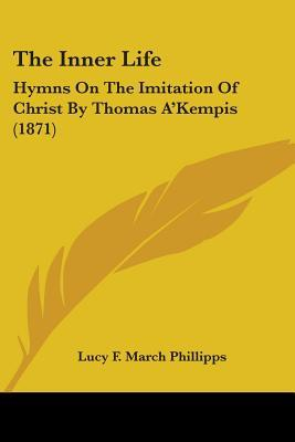 The Inner Life: Hymns On The Imitation Of Christ By Thomas A'Kempis (1871)
