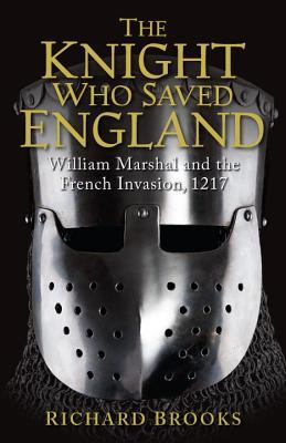 The Knight Who Saved England: William Marshal and the French Invasion, 1217