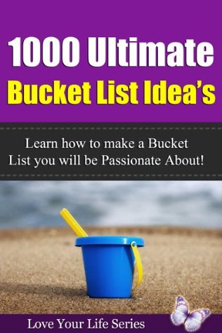 1000 Ultimate Bucket List Idea's: Learn how to make a Bucket List you will be Passionate about!