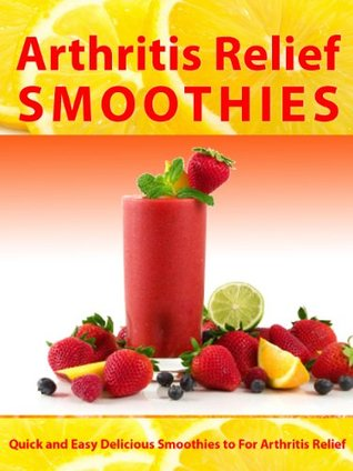 Arthritis Relief Smoothies --- Quick and Easy Delicious Smoothies for Arthritis Relief (Arthritis Diet) (Arthritis Relief Series)