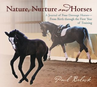 Nature, Nurture and Horses: A Journal of Four Dressage Horses in Training-From Birth Through the First Year of Training