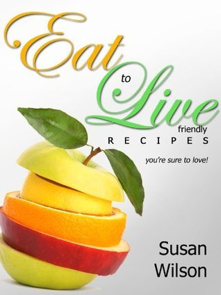 """Eat To Live """"Friendly """" Recipes You're Sure To Love!"""