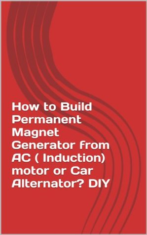 How to Build Permanent Magnet Generator from AC ( Induction) motor or Car Alternator? DIY
