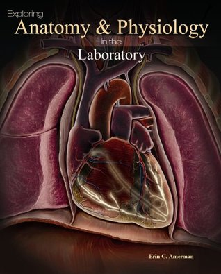 Exploring Anatomy & Physiology in the Laboratory by Erin C. Amerman