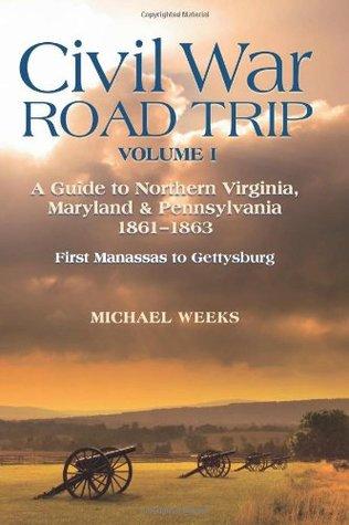 Civil War Road Trip, Volume I: A Guide to Northern Virginia, Maryland Pennsylvania, 1861-1863: First Manassas to Gettysburg