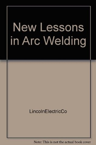 New Lessons In Arc Welding Published As An Educational Service To Thewelding Industry By Lincoln Electric Company