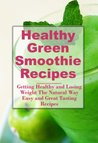 Healthy Green Smoothie Recipes: Getting Healthy and Losing Weight The Natural Way