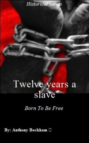 Twelve Years a Slave: Born To Be Free - Colonial Period - Adventurers and Explorers - Historical - American Revolution Books - American History, Educational, Education, Race Relations, Nonfiction