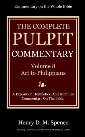 The Pulpit Commentary Complete Volume 8 Act to Philippians (77 Books Now In 9 volumes): A Exposition,Homiletics, And Homilies Commentary On The Bible.