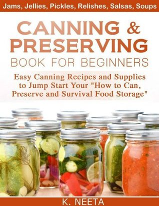"Canning and Preserving Book for Beginners: Easy Canning Recipes and Supplies to Jump Start Your ""How to Can, Preserve and Survival Food Storage"""
