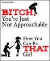Bitch, You're Just Not Approachable. How You Can Be THAT Girl