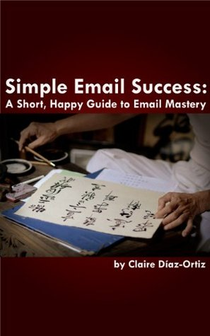 Simple Email Success: A Short Happy Guide to Email Mastery