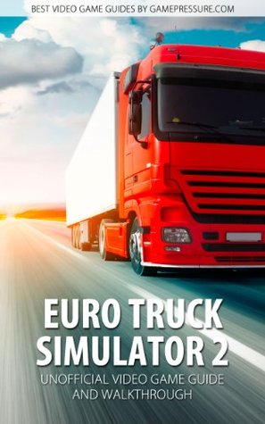 Euro Truck Simulator 2 - Unofficial Video Game Guide & Walkthrough