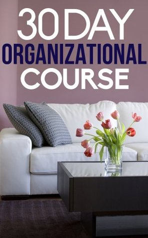 The 30 Day Organizational Course: How To Organize, Declutter, and Keep Your Home Spotless In Only 30 Days