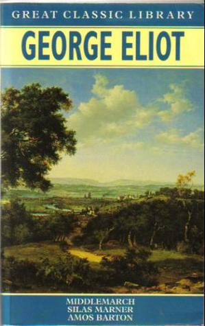George Eliot: Middlemarch, Silas Marner, Amos Barton (Great Classic Library)