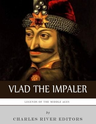 Legends of the Middle Ages The Life and Legacy of Vlad the Impaler