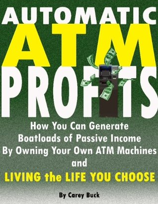 Automatic ATM Profits: How You Can Generate Boatloads of Passive Income By Owning Your Own ATM Machines and Living the Life You Choose