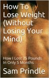How To Lose Weight (Without Losing Your Mind): How I Lost 25 Pounds In Only 5 Months