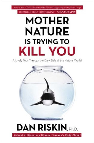 Ebook Mother Nature Is Trying to Kill You: A Lively Tour Through the Dark Side of the Natural World by Dan Riskin PDF!