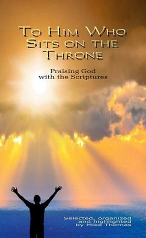 To Him Who Sits on the Throne: Praising God with the Scriptures