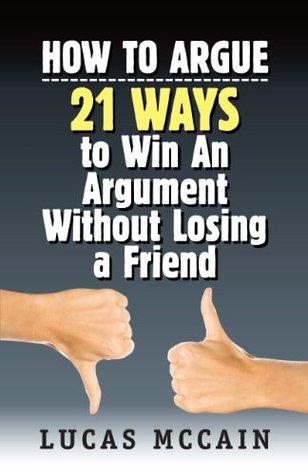 How To Argue: 21 Ways to Win An Argument Without Losing a Friend