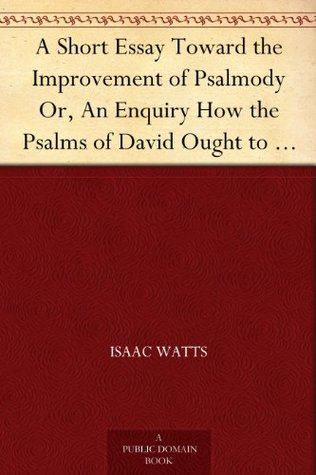 A Short Essay Toward The Improvement Of Psalmody Or An Enquiry How