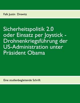 Sicherheitspolitik 2.0 oder Einsatz per Joystick: Drohnenkriegsführung der US-Administration unter Präsident Obama