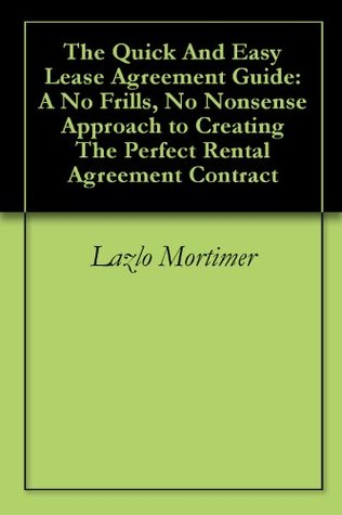 The Quick And Easy Lease Agreement Guide: A No Frills, No Nonsense Approach to Creating The Perfect Rental Agreement Contract