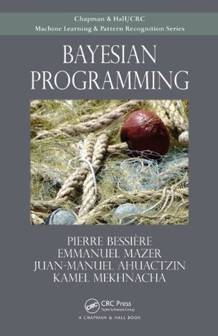 Bayesian Programming (Chapman & Hall/ Crc: Machine Learning & Pattern Recognition)