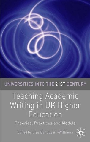 Teaching Academic Writing in UK Higher Education: Theories, Practices and Models (Universities into the 21st Century)