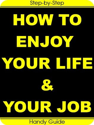How To Enjoy Your Life and Your Job: Easy Step-by-Step Guides to Enjoy Your Life and Your Job at The Same Time!