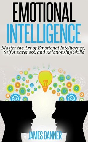 Emotional Intelligence: Master the Art of Emotional Intelligence, Self Awareness, and Relationship Skills