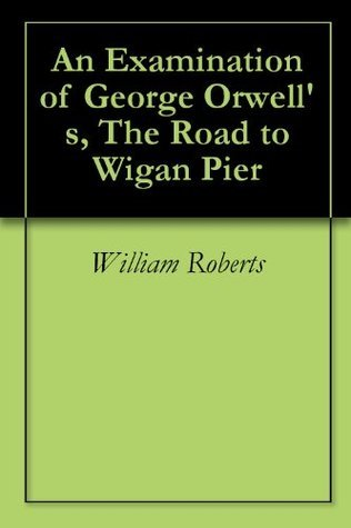 An Examination of George Orwell's, The Road to Wigan Pier