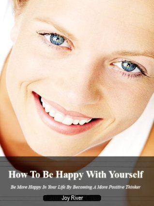 How To Be Happy With Yourself-Be More Happy In Your Life By Becoming A Positive Thinker-Limited Edition