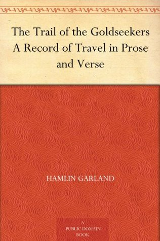 The Trail of the Goldseekers A Record of Travel in Prose and Verse