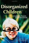 Disorganised Children: A Guide for Parents and Professionals